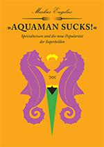 COMIQHEFT Nr.4: »Aquaman Sucks!« Spezialwissen und die neue Popularität der Superhelden