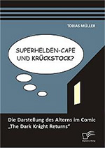 "Superhelden-Cape und Krückstock? Die Darstellung des Alterns im Comic ""The Dark Knight Returns"""